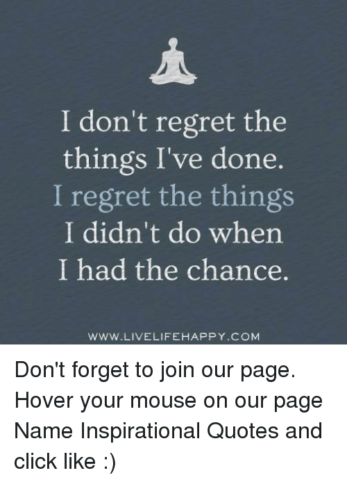 Didnt Things Chance I Wen Things Have Regret I Had Done I Regret Do I I Dont
