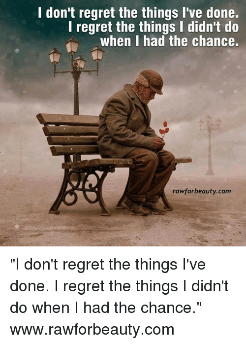 I Regret Chance Things I Regret Dont I Things Do Have I Had Wen I Done Didnt