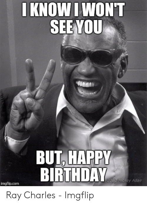 I Know I Won T See You But Happy Birthday 2002 Mickey Adair Imgflipcom Ray Charles Imgflip Birthday Meme On Me Me