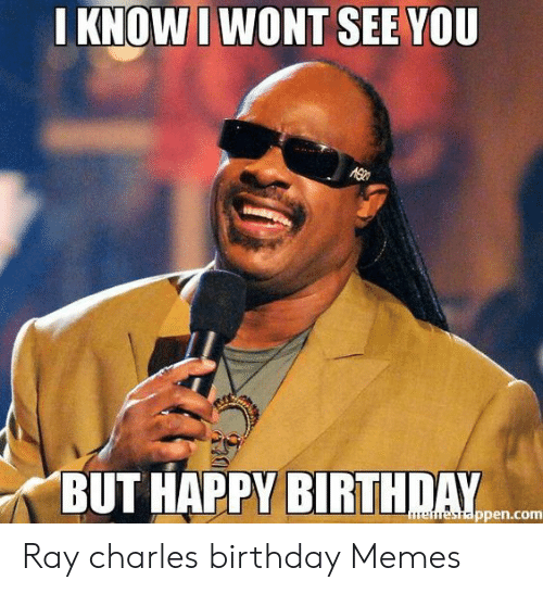 I Know I Wont See You But Happy Birthday Erestappencom Ray Charles Birthday Memes Birthday Meme On Me Me