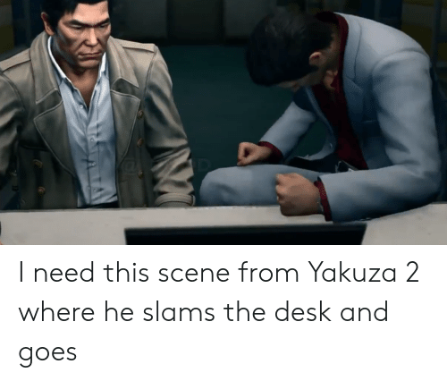I Need This Scene From Yakuza 2 Where He Slams The Desk And Goes