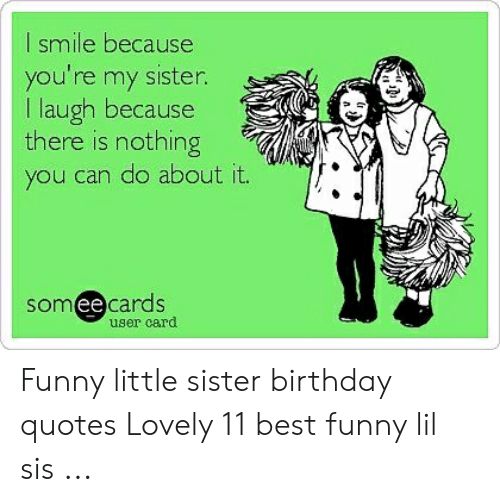 I Smile Because You Re My Sister I Laugh Because There Is Nothing You Can Do About It Someecards Ee User Card Funny Little Sister Birthday Quotes Lovely 11 Best Funny Lil Sis