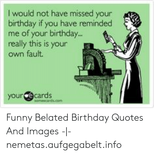 I Would Not Have Missed Your Birthday If You Have Reminded Me Of Your Birthday Really This Is Your Own Fault Your Ecards Funny Belated Birthday Quotes And Images Nemetasaufgegabeltinfo