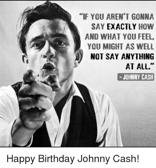 If You Aren T Gonna Say Exactly How And What You Feel You Might As Well J Not Say Anything At All Johnny Cash Happy Birthday Johnny Cash Meme On Me Me