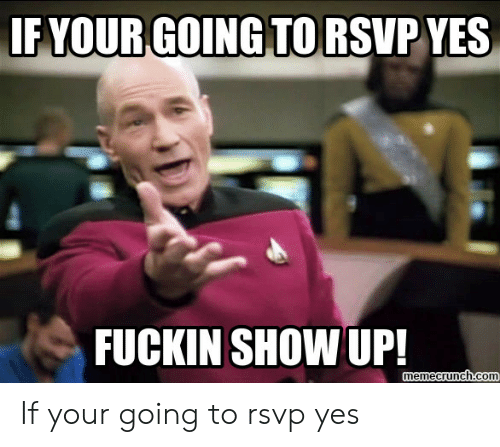 If Your Going Torsvp Yes Fuckin Show Up Memecrunchcom If Your