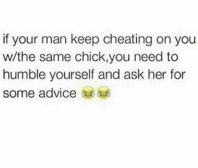 Advice Memes And Humble If Your Man Keep Cheating On You W