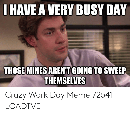 Ihave A Very Busy Day Those Mines Aren T Going To Sweep Themselves