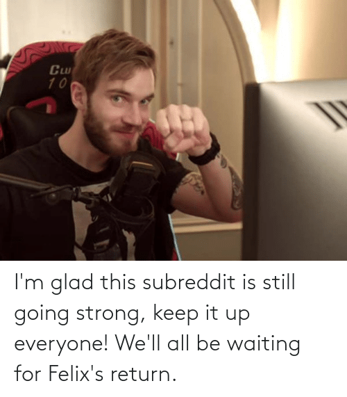I M Glad This Subreddit Is Still Going Strong Keep It Up Everyone