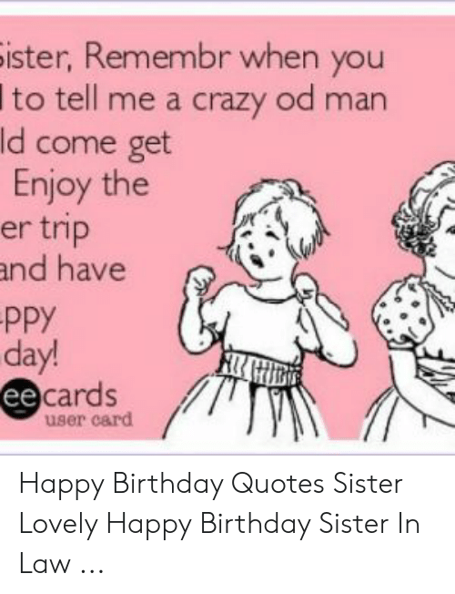 Ister Remembr When You I To Tell Me A Crazy Od Man D Come Get Enjoy The Er Trip Nd Have Ppy Day Cardsd Ee User Card Happy Birthday Quotes Sister Lovely