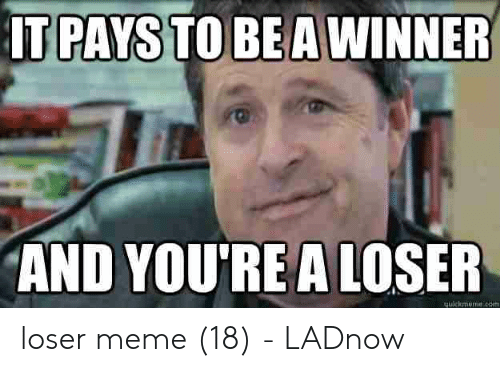 It Pays To Be A Winner And You Re A Loser Wekmeeco Loser Meme 18