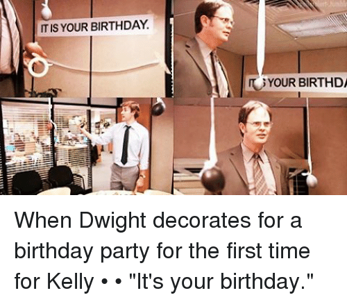 Itis Your Birthday Your Birthda When Dwight Decorates For A Birthday Party For The First Time For Kelly It S Your Birthday Birthday Meme On Me Me