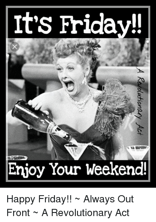 It S Friday Enjoy Your Weekend Happy Friday Always Out Front