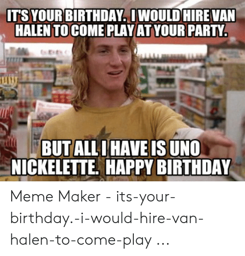 It S Your Birthday Iwould Hire Van Halen To Come Playat Your Party Butall I Have Is Uno Nickelette Happy Birthday Meme Maker Its Your Birthday I Would Hire Van Halen To Come Play Birthday Meme On Me Me