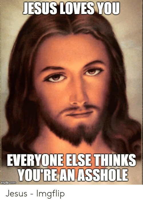 Jesus Loves You Everyone Else Thinks Youre An Asshole Imgfipcom
