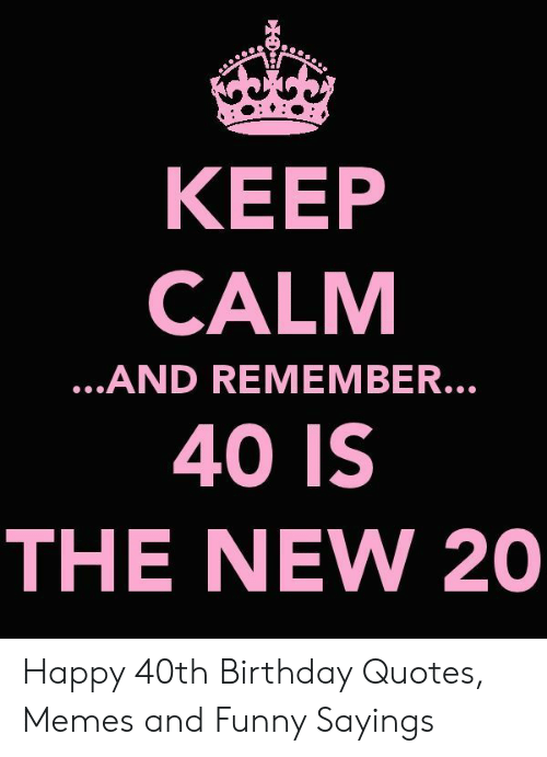 Keep Calm 40 Is The New 20 And Remember Happy 40th Birthday Quotes Memes And Funny Sayings Birthday Meme On Me Me