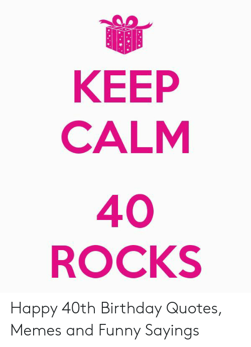 Keep Calm 40 Rocks Happy 40th Birthday Quotes Memes And Funny Sayings Birthday Meme On Me Me