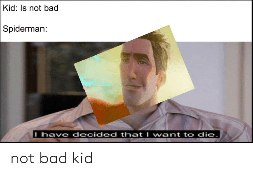Kid Is Not Bad Spiderman L Have Decided That I Vwant To Die Not