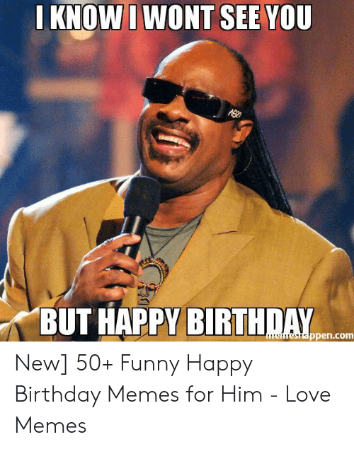 Knowi Wont See You But Happy Birthday Ppencom New 50 Funny Happy Birthday Memes For Him Love Memes Birthday Meme On Me Me