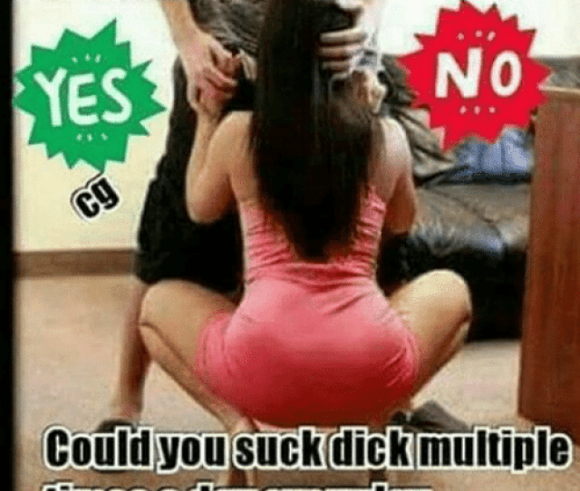 Memes  F0 9f A4 96 And Multiplication Ladies No Yes Could You Suck Dick Multiple Times