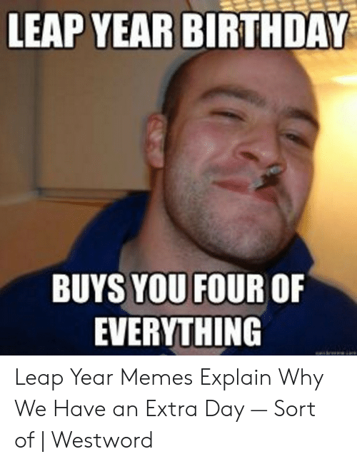 Leap Year Birthday Buys You Four Of Everything Leap Year Memes Explain Why We Have An Extra Day Sort Of Westword Birthday Meme On Me Me