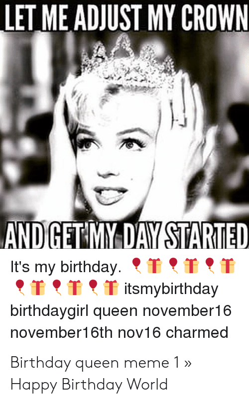 Let Me Adjust My Crown And Getmy Day Started It S My Birthday T T Itsmybirthday Birthdaygirl Queen November16 November16th Nov16 Charmed Birthday Queen Meme 1 Happy Birthday World Birthday Meme On Me Me