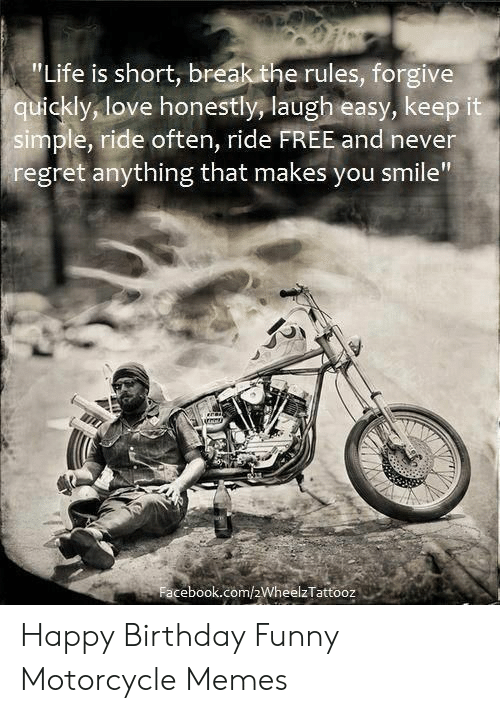 Life Is Short Break The Rules Forgive Quickly Love Honestly Laugh Easy Keep It Simple Ride Often Ride Free And Never Regret Anything That Makes You Smile Facebookcom2wheelztattooz Happy Birthday Funny Motorcycle