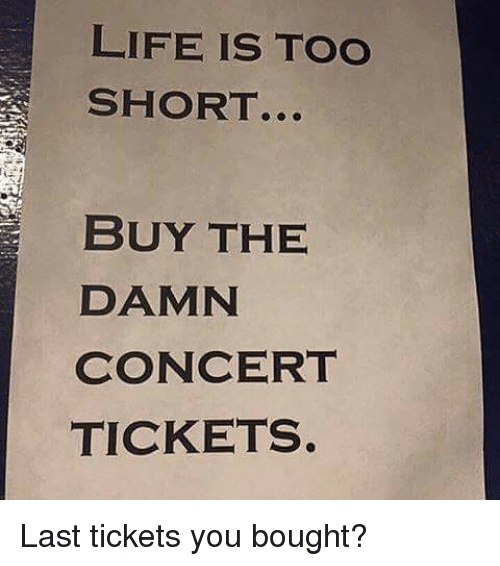 Life Is Too Short Buy The Damn Concert Tickets Last Tickets You