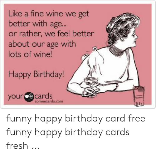 Like A Fine Wine We Get Better With Age Or Rather We Feel Better About Our Age With Lots Of Wine Happy Birthday Your E Cards Someecardscom Funny Happy Birthday Card Free