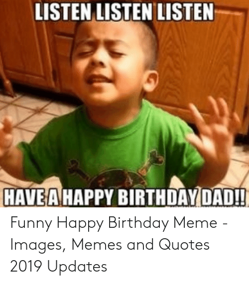 Listen Listen Listen Have A Happy Birthday Dad Funny Happy Birthday Meme Images Memes And Quotes 2019 Updates Birthday Meme On Me Me