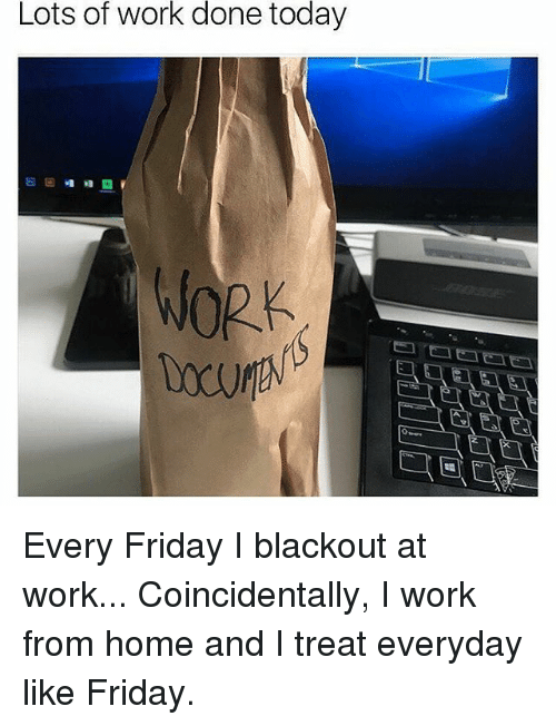 Lots Of Work Done Today Work Every Friday I Blackout At Work