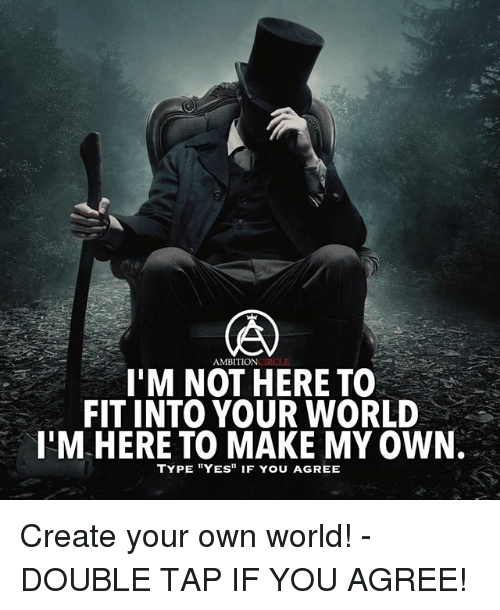 M Ambition To Not Here Fitinto Your World Im Here To Make My Own