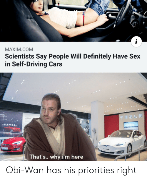 Maximcom Scientists Say People Will Definitely Have Sex In Self Driving Cars Ormance Autopilot That S Why I M Here Obi Wan Has His Priorities Right Cars Meme On Me Me