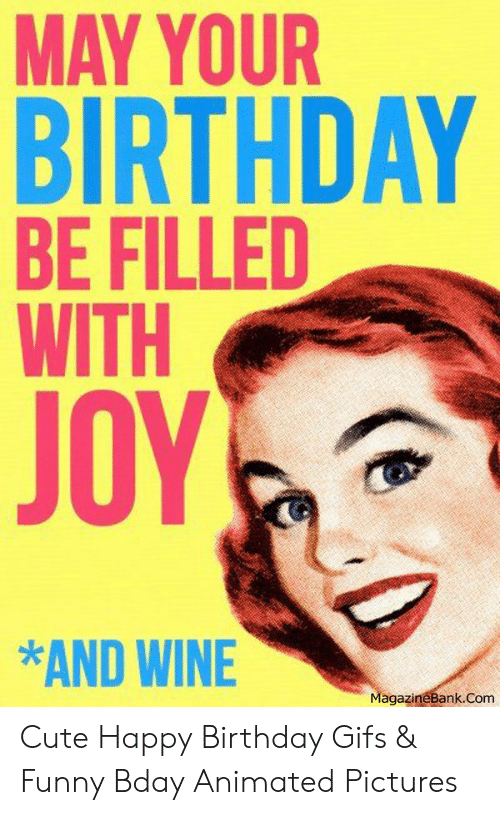 May Your Birthday Be Filled With Joy And Wine Agazinebankcom Cute Happy Birthday Gifs Funny Bday Animated Pictures Birthday Meme On Me Me
