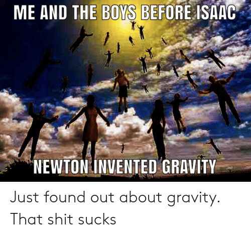 Me And The Boys Before Isaac Newton Invented Gravity Just Found