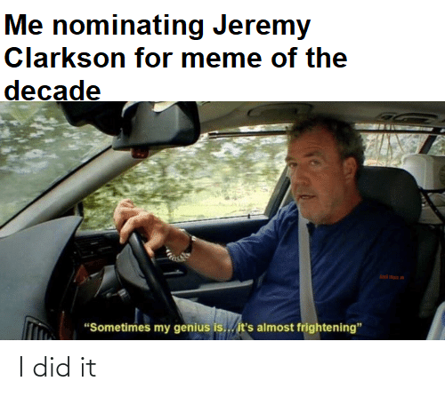 Me Nominating Jeremy Clarkson For Meme Of The Decade Sometimes My