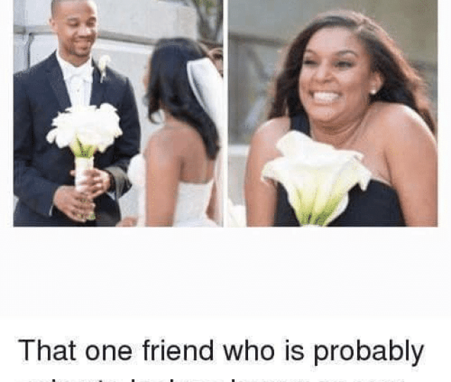 Friends Funny And Best Me On My Best Friends Wedding That One Friend