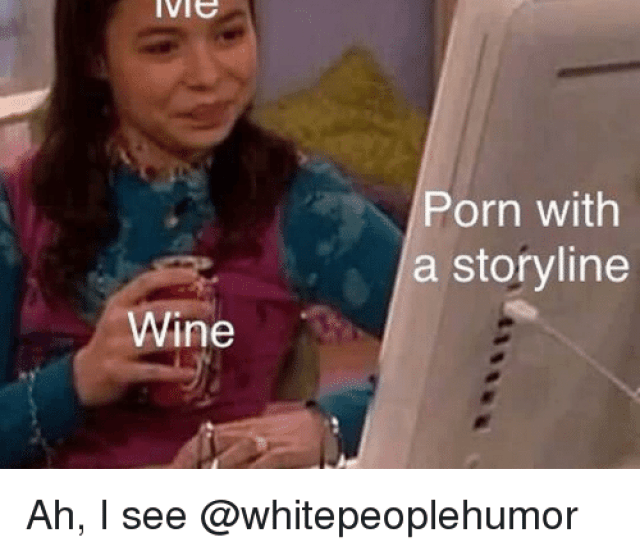Memes Wine And Porn Me Porn With A Storyline Wine Ah I