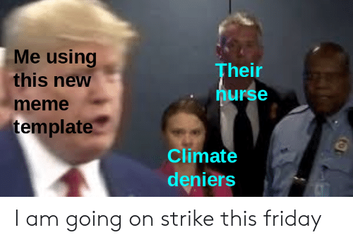 Me Using This New Their Nurse Meme Template Climate Deniers I Am