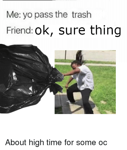 Me Yo Pass The Trash Friend Ok Sure Thing About High Time For Some