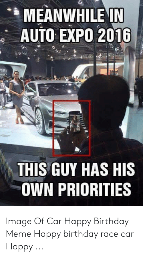 Meanwhile In Auto Expo 2016 This Guy Has His Own Priorities Image Of Car Happy Birthday Meme Happy Birthday Race Car Happy Birthday Meme On Me Me