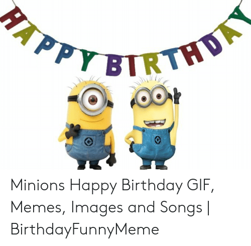 Minions Happy Birthday Gif Memes Images And Songs Birthdayfunnymeme Birthday Meme On Me Me