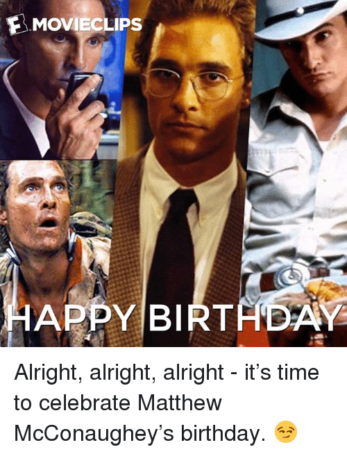 Movieclips Happy Birtaday Alright Alright Alright It S Time To Celebrate Matthew Mcconaughey S Birthday Birthday Meme On Me Me