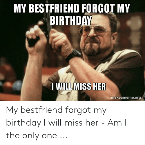 My Bestfriend Forgot My Birthday I Willmiss Her Makeamemeorg My Bestfriend Forgot My Birthday I Will Miss Her Am I The Only One Birthday Meme On Me Me