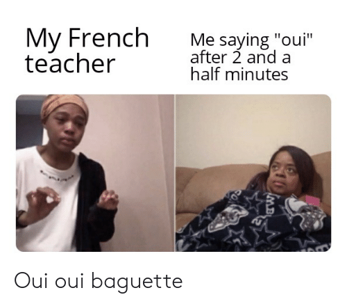 My French Teacher Me Saying Oui After 2 And A Half Minutes Oui Oui Baguette Teacher Meme On Me Me