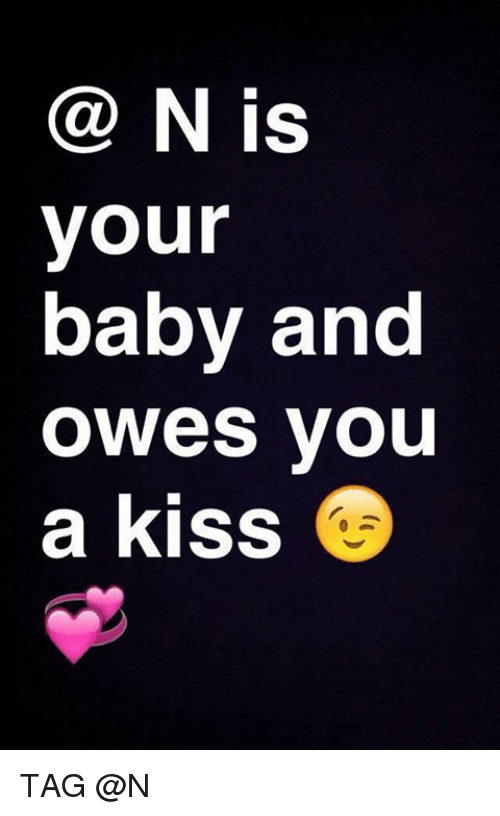 N Is Your Baby And Owes You A Kiss Tag Kiss Meme On Me Me