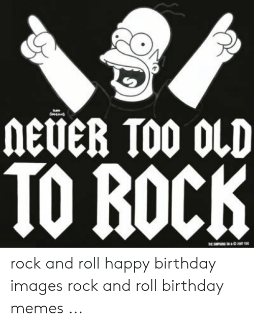 Never Too Old To Rock Rock And Roll Happy Birthday Images Rock And Roll Birthday Memes Birthday Meme On Me Me