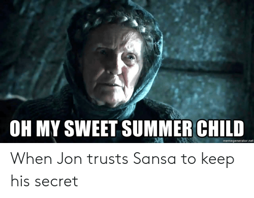 Oh My Sweet Summer Child Memegeneratornet When Jon Trusts Sansa To