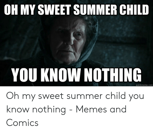 Oh My Sweet Summer Child You Know Nothing Quickmemecom Oh My Sweet