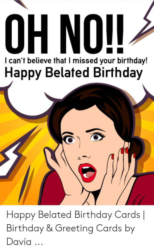 Oh No I Can T Believe That I Missed Your Birthday Happy Belated Birthday Happy Belated Birthday Cards Birthday Greeting Cards By Davia Birthday Meme On Me Me