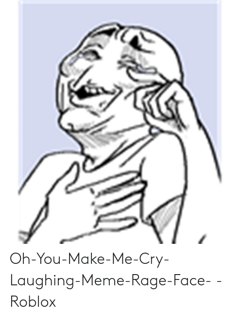 Oh You Make Me Cry Laughing Meme Rage Face Roblox Meme On Me Me